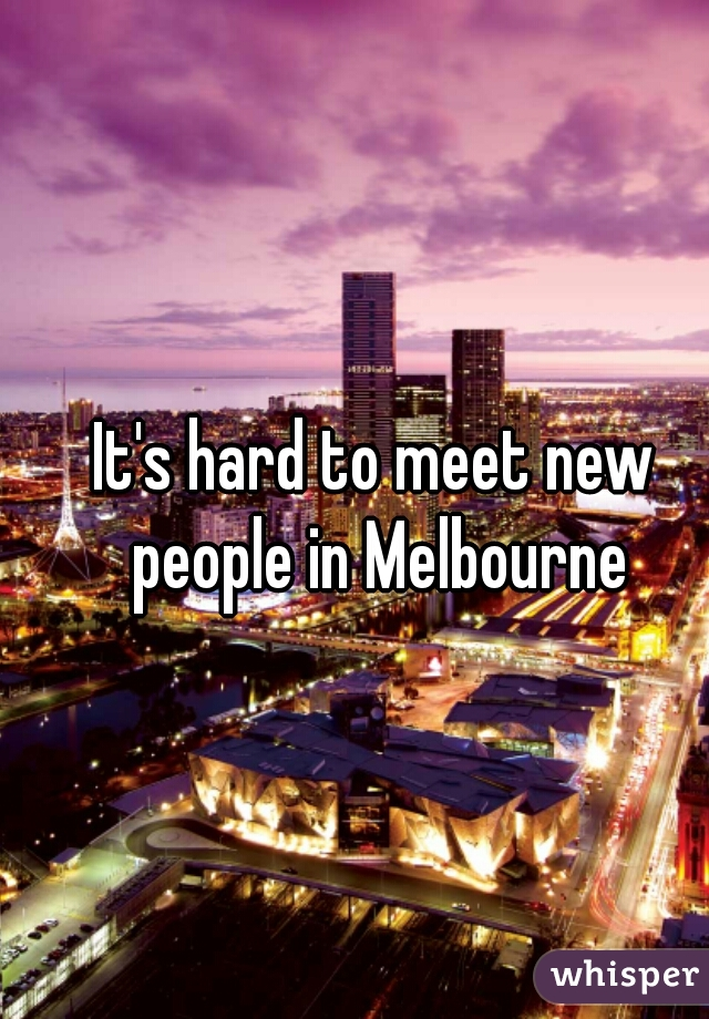 It's hard to meet new people in Melbourne