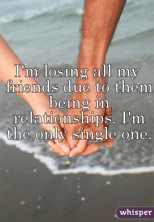 I'm losing all my friends due to them being in relationships. I'm the only single one.