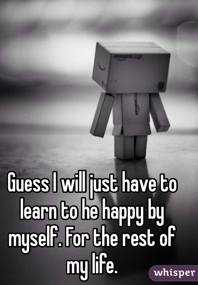 Guess I will just have to learn to he happy by myself. For the rest of my life.