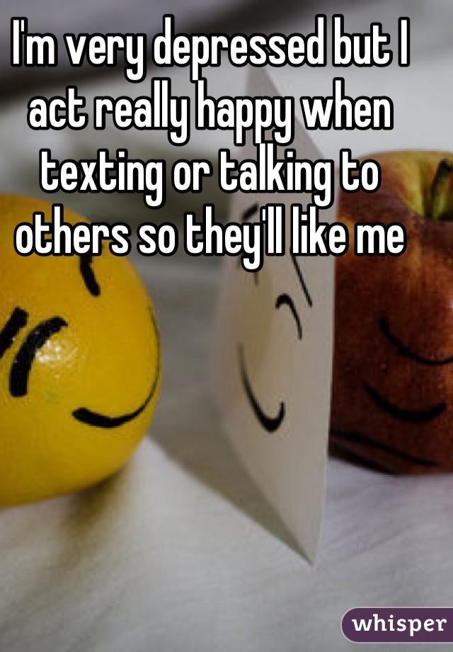 I'm very depressed but I act really happy when texting or talking to others so they'll like me