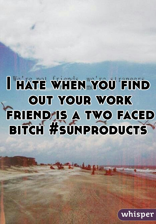 I hate when you find out your work friend is a two faced bitch #sunproducts