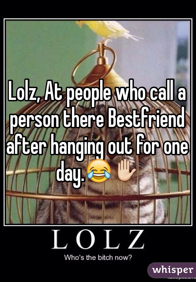 Lolz, At people who call a person there Bestfriend after hanging out for one day.😂✋