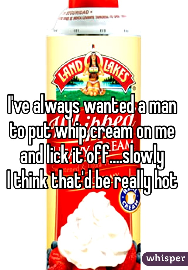 I've always wanted a man to put whip cream on me and lick it off....slowly  I think that'd be really hot