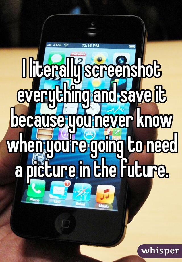 I literally screenshot everything and save it because you never know when you're going to need a picture in the future.
