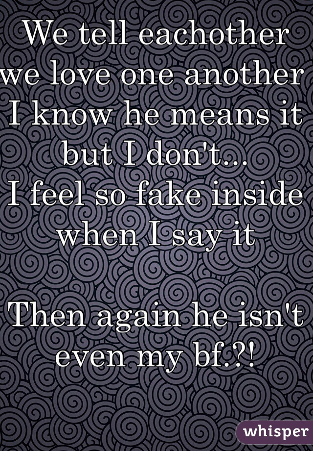 We tell eachother we love one another  I know he means it but I don't... I feel so fake inside when I say it  Then again he isn't even my bf.?!