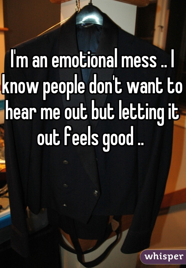 I'm an emotional mess .. I know people don't want to hear me out but letting it out feels good ..