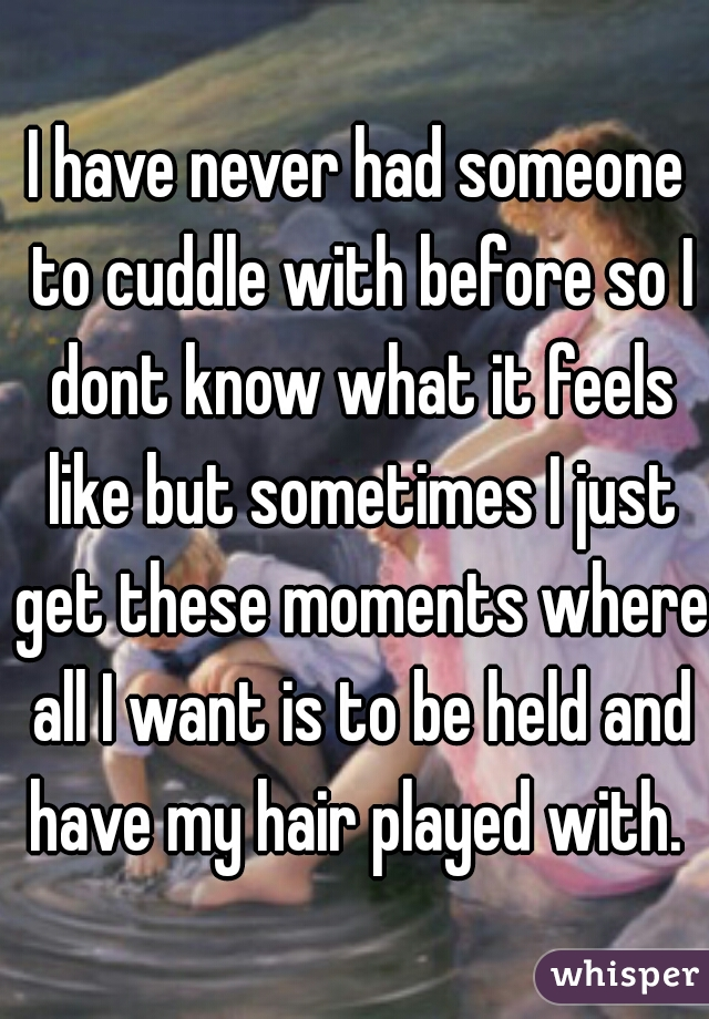 I have never had someone to cuddle with before so I dont know what it feels like but sometimes I just get these moments where all I want is to be held and have my hair played with.
