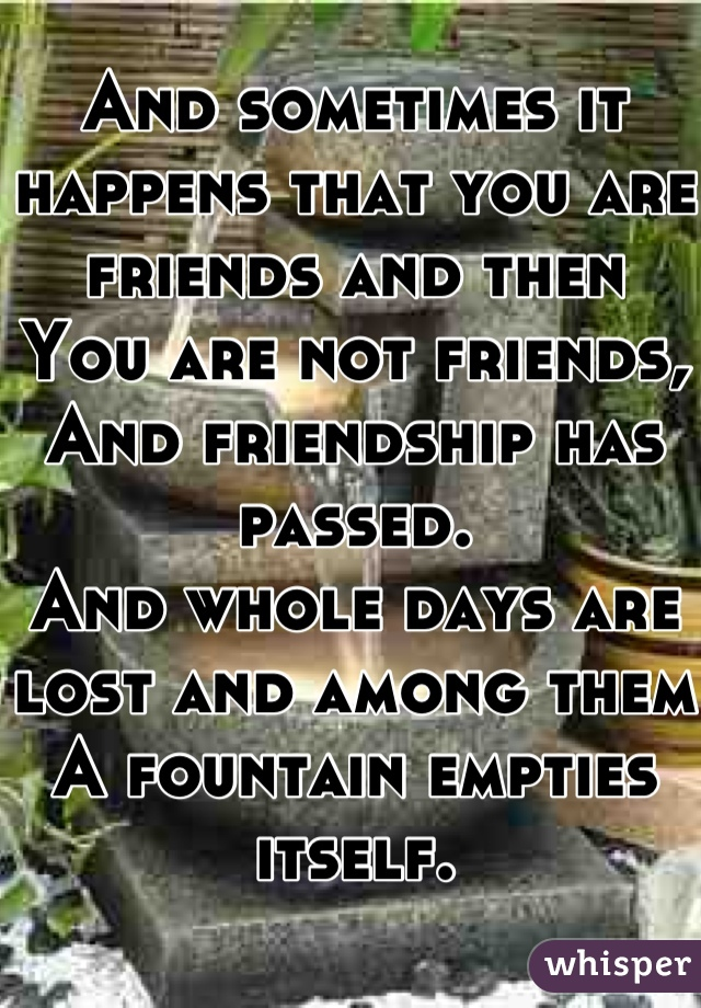 And sometimes it happens that you are friends and then You are not friends, And friendship has passed. And whole days are lost and among them A fountain empties itself.