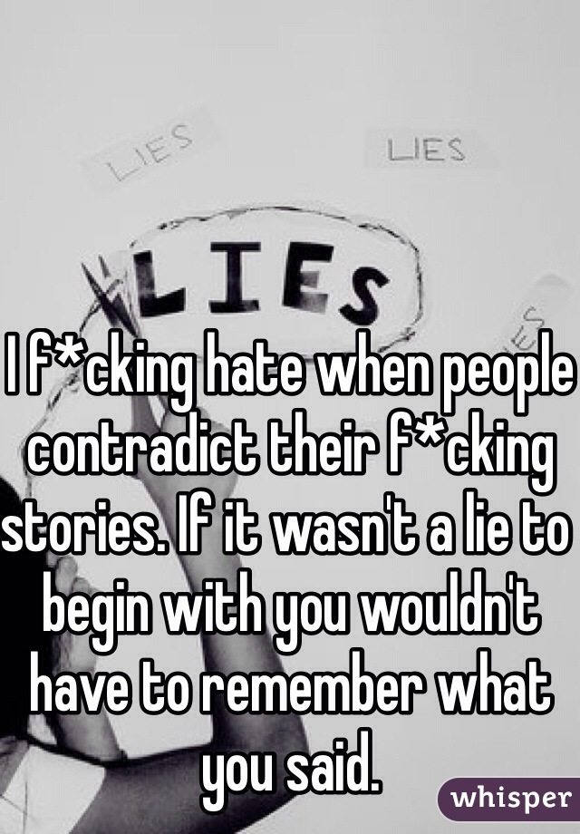 I f*cking hate when people contradict their f*cking stories. If it wasn't a lie to begin with you wouldn't have to remember what you said.