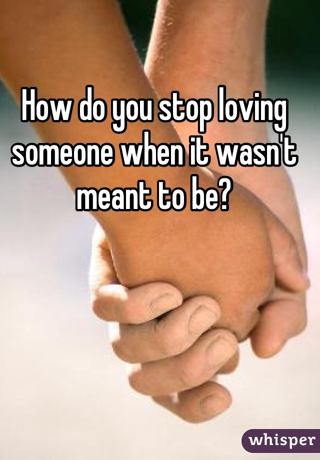 How do you stop loving someone when it wasn't meant to be?