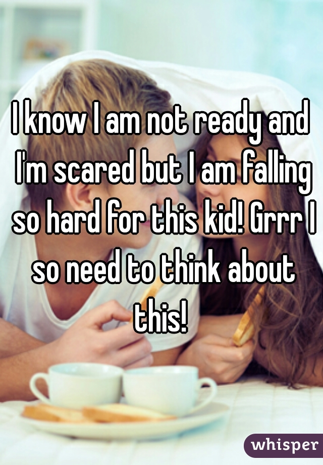 I know I am not ready and I'm scared but I am falling so hard for this kid! Grrr I so need to think about this!