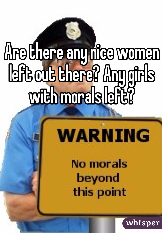 Are there any nice women left out there? Any girls with morals left?