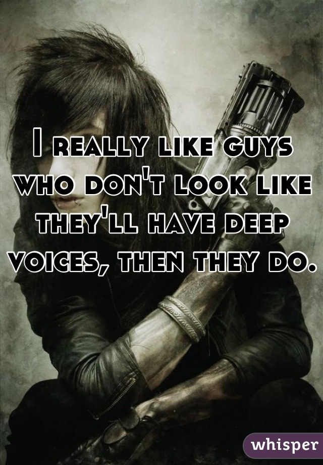 I really like guys who don't look like they'll have deep voices, then they do.