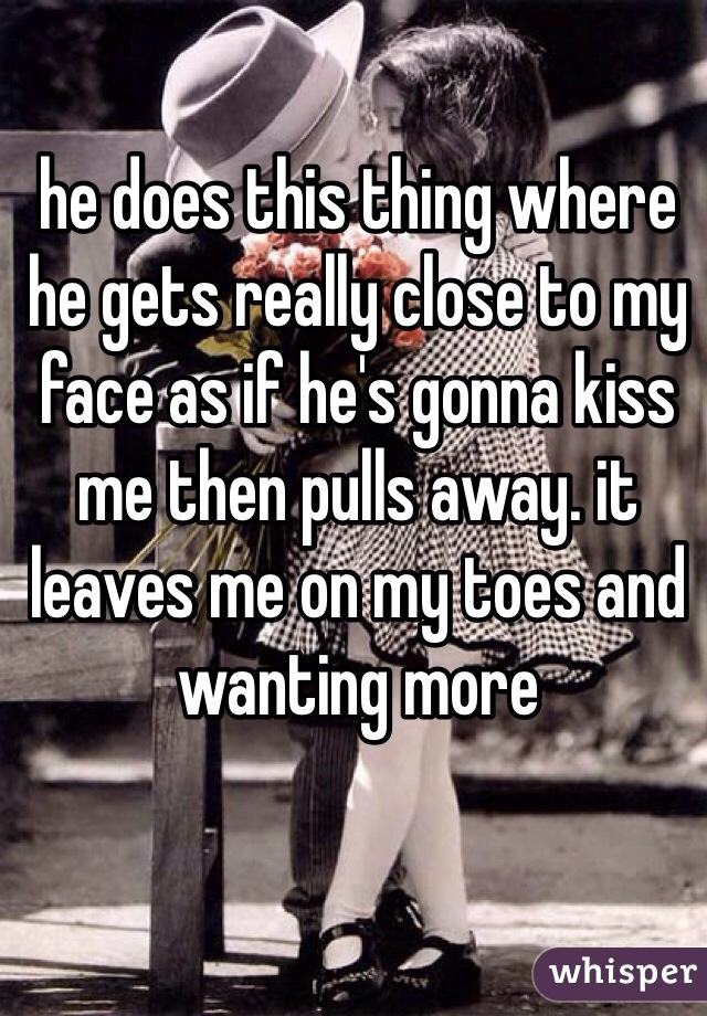 he does this thing where he gets really close to my face as if he's gonna kiss me then pulls away. it leaves me on my toes and wanting more
