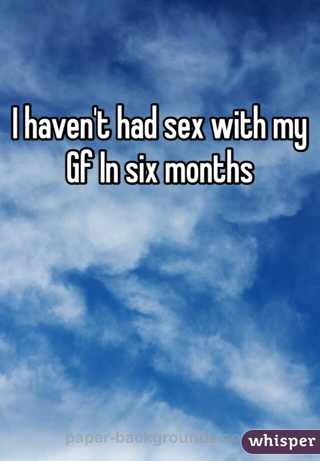I haven't had sex with my Gf In six months