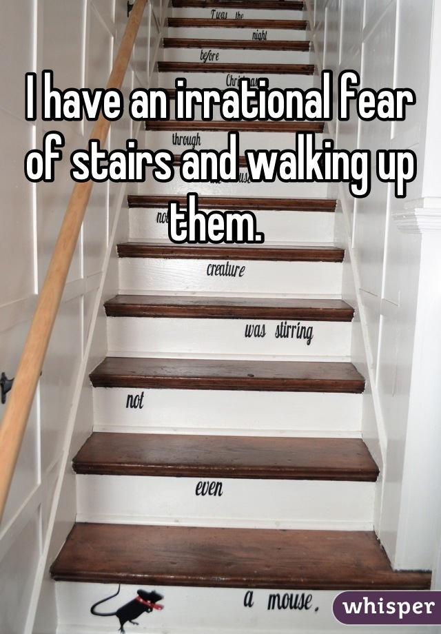 I have an irrational fear of stairs and walking up them.
