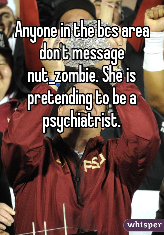 Anyone in the bcs area don't message nut_zombie. She is pretending to be a psychiatrist.