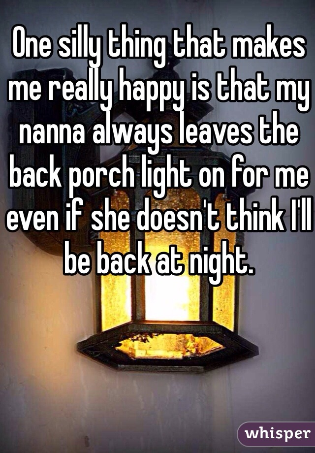 One silly thing that makes me really happy is that my nanna always leaves the back porch light on for me even if she doesn't think I'll be back at night.