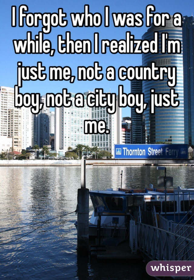 I forgot who I was for a while, then I realized I'm just me, not a country boy, not a city boy, just me.