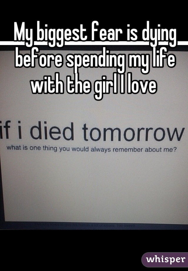 My biggest fear is dying before spending my life with the girl I love