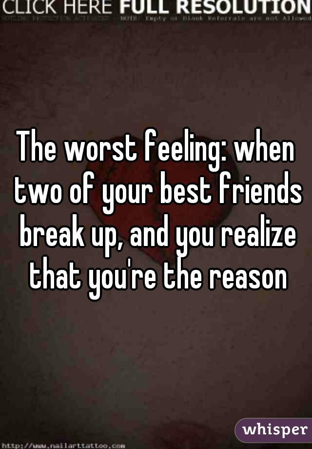 The worst feeling: when two of your best friends break up, and you realize that you're the reason