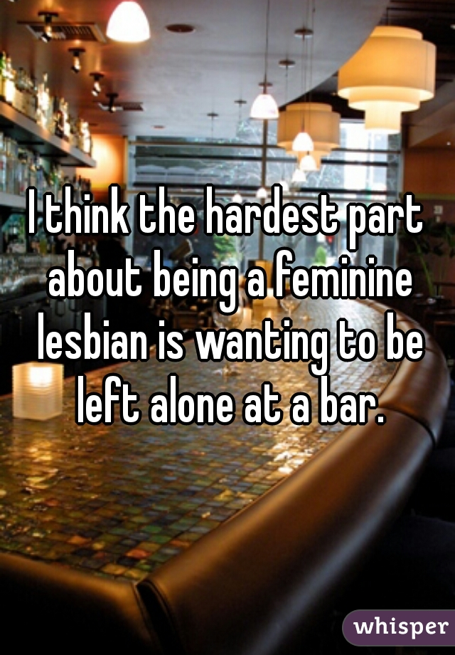 I think the hardest part about being a feminine lesbian is wanting to be left alone at a bar.