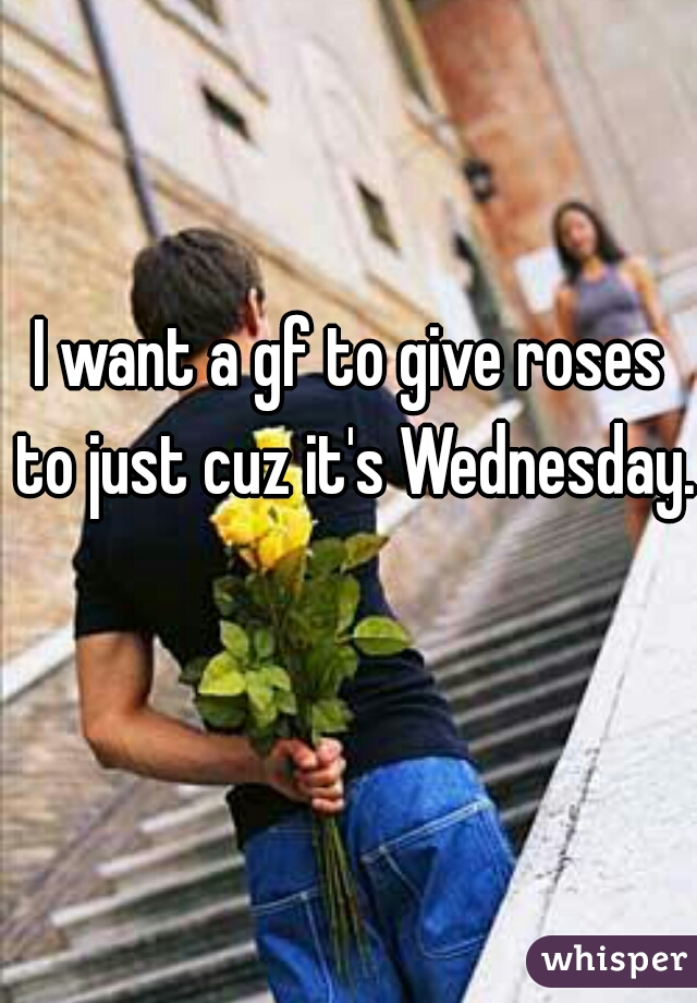 I want a gf to give roses to just cuz it's Wednesday.