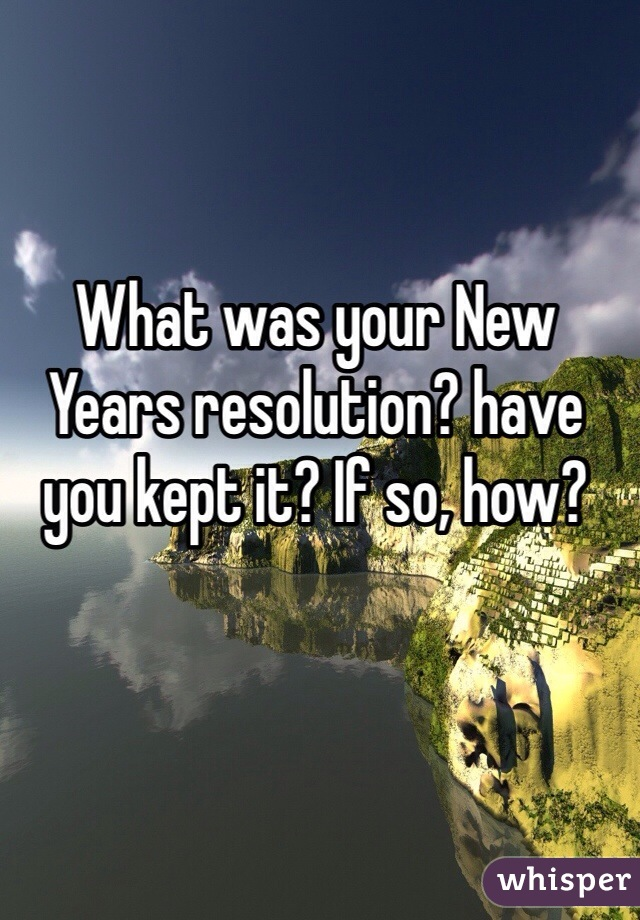 What was your New Years resolution? have you kept it? If so, how?