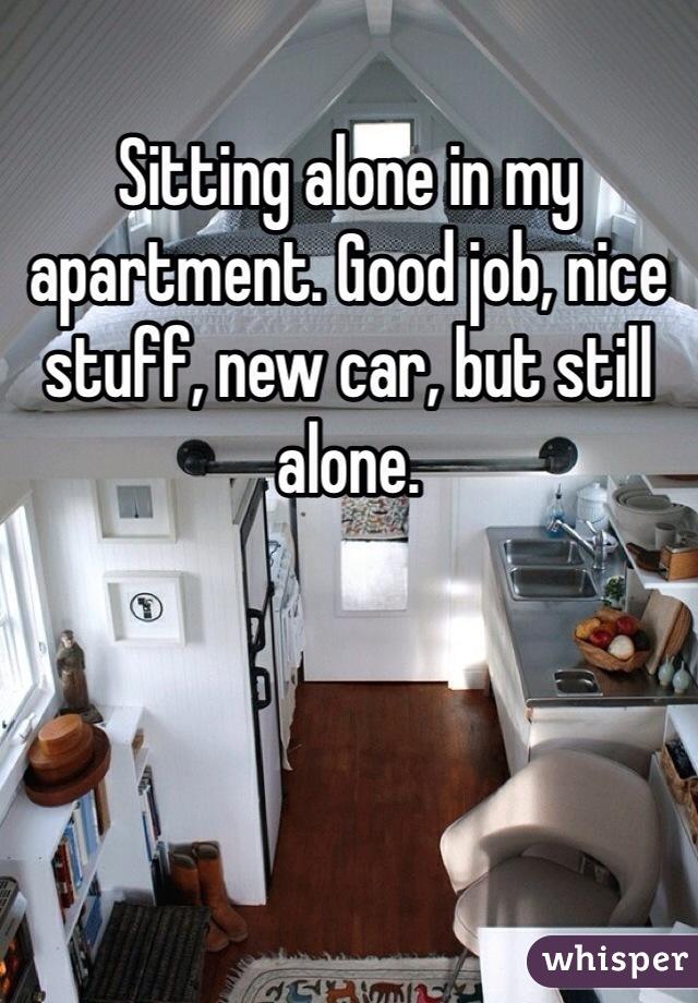 Sitting alone in my apartment. Good job, nice stuff, new car, but still alone.