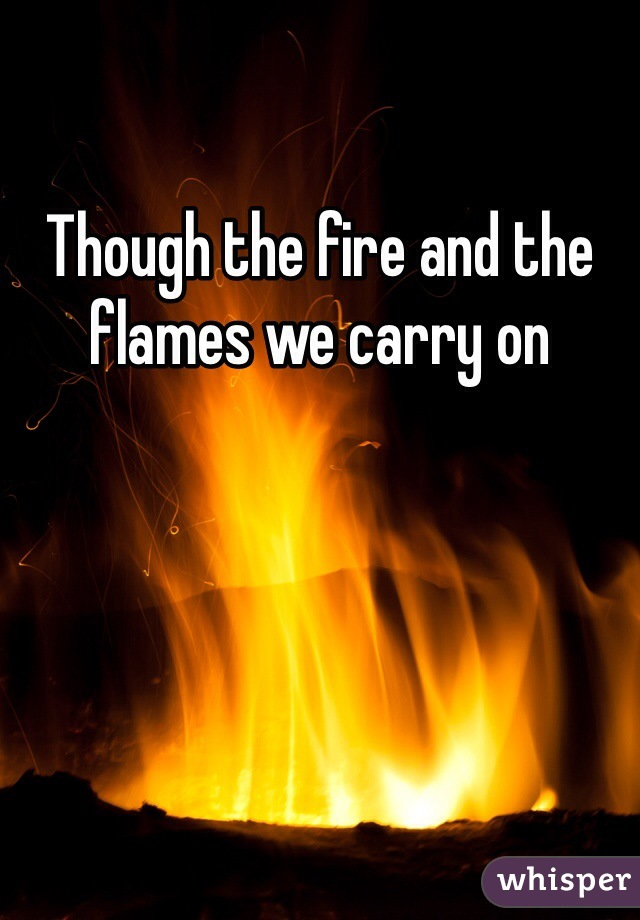 Though the fire and the flames we carry on