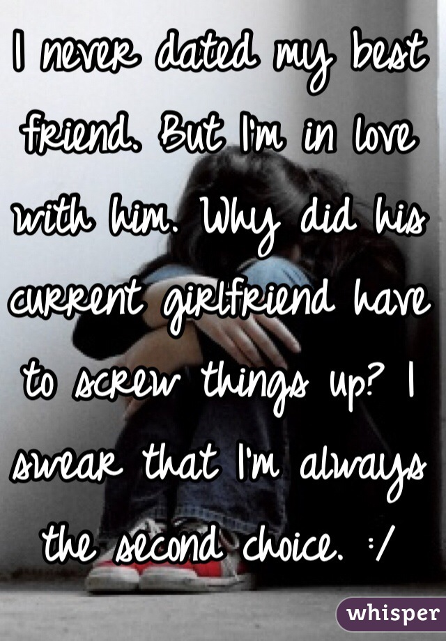 I never dated my best friend. But I'm in love with him. Why did his current girlfriend have to screw things up? I swear that I'm always the second choice. :/