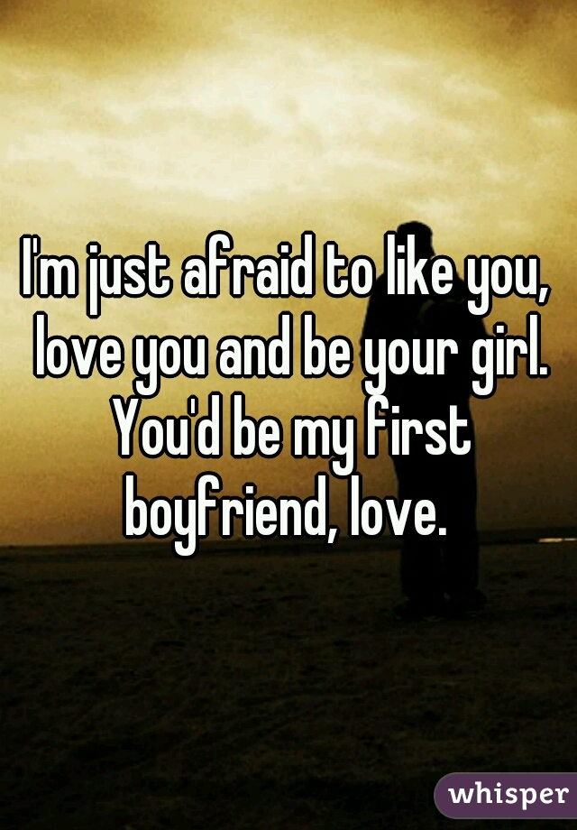 I'm just afraid to like you, love you and be your girl. You'd be my first boyfriend, love.