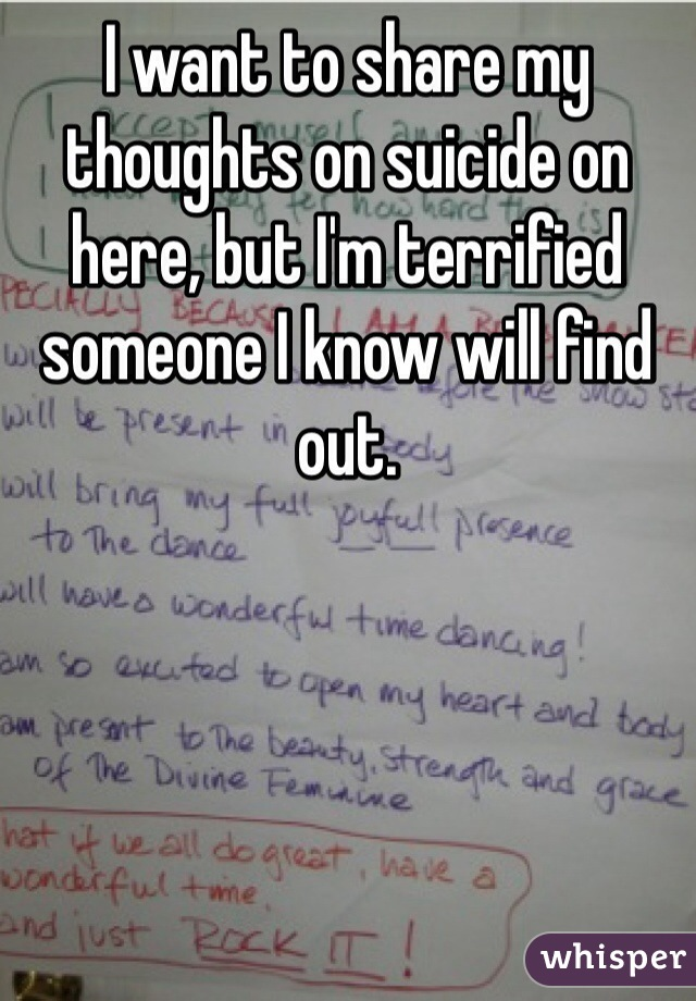 I want to share my thoughts on suicide on here, but I'm terrified someone I know will find out.