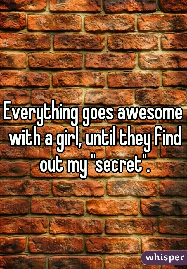 """Everything goes awesome with a girl, until they find out my """"secret""""."""