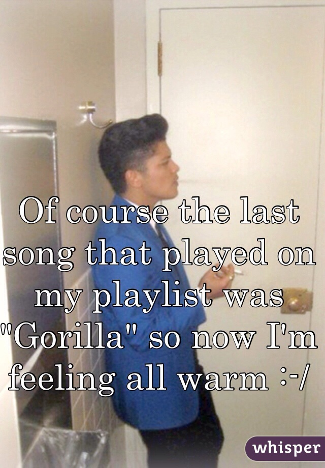 "Of course the last song that played on my playlist was ""Gorilla"" so now I'm feeling all warm :-/"