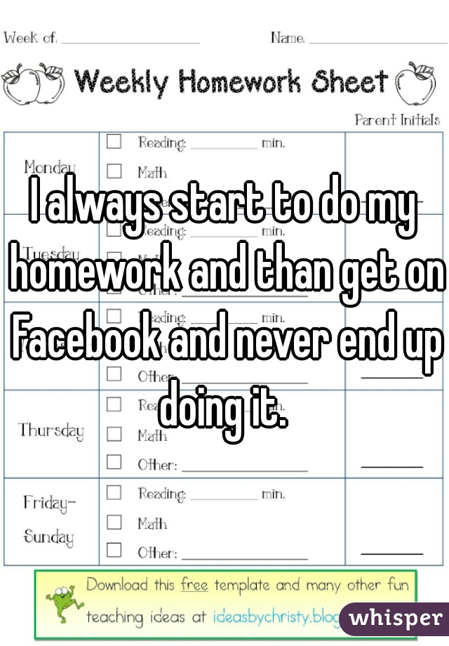 I always start to do my homework and than get on Facebook and never end up doing it.