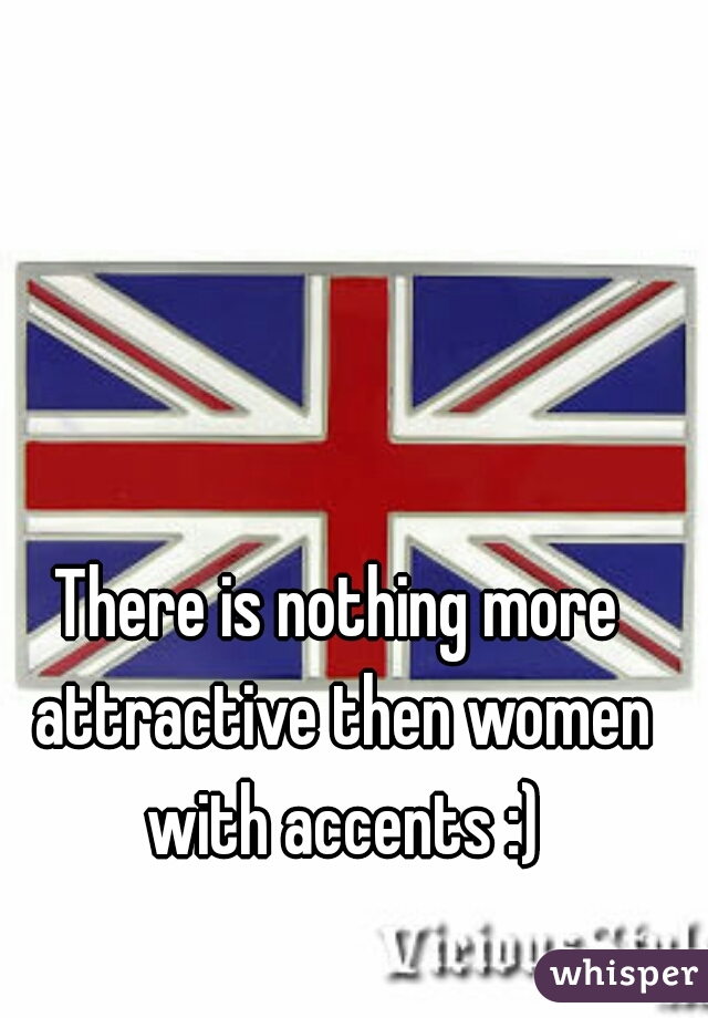 There is nothing more attractive then women with accents :)