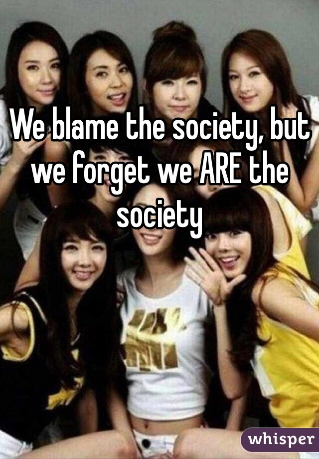 We blame the society, but we forget we ARE the society
