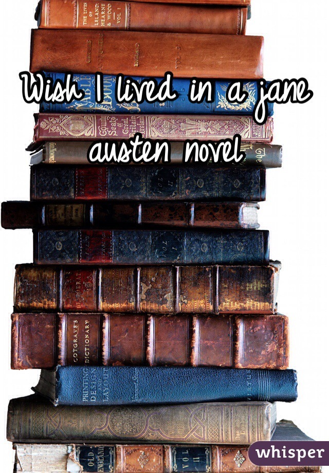 Wish I lived in a jane austen novel