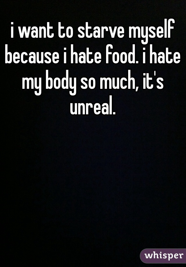 i want to starve myself because i hate food. i hate my body so much, it's unreal.