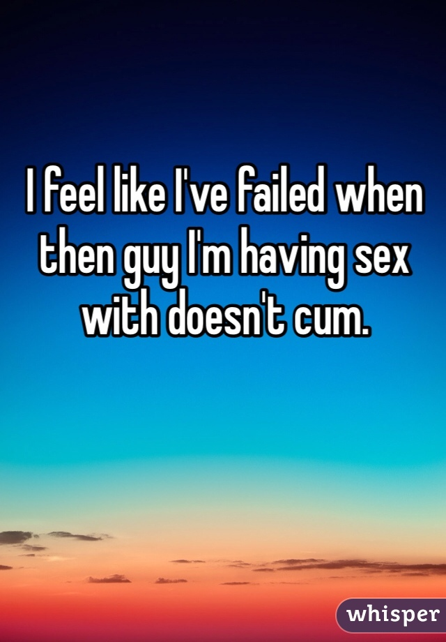 I feel like I've failed when then guy I'm having sex with doesn't cum.