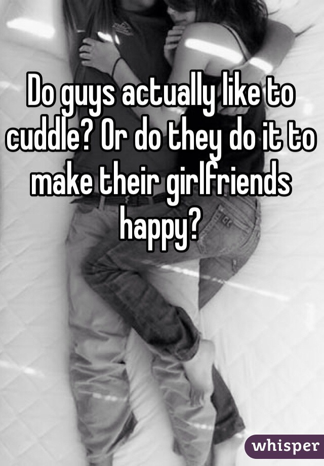 Do guys actually like to cuddle? Or do they do it to make their girlfriends happy?