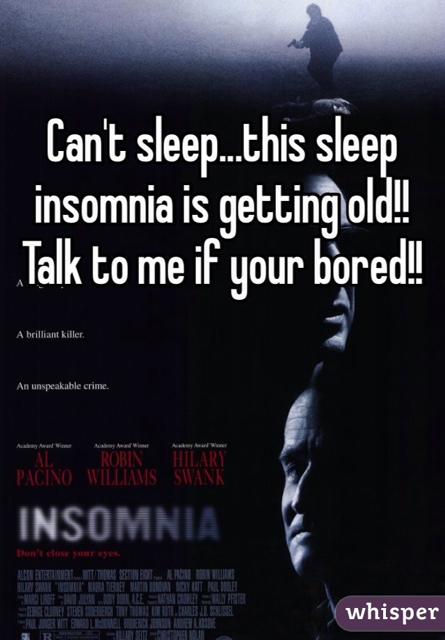 Can't sleep...this sleep insomnia is getting old!! Talk to me if your bored!!