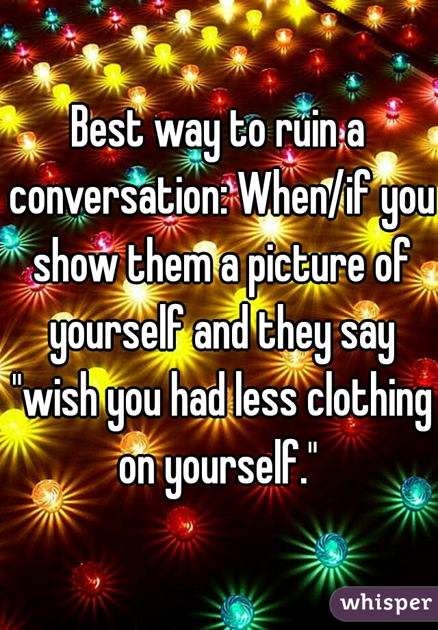 """Best way to ruin a conversation: When/if you show them a picture of yourself and they say """"wish you had less clothing on yourself."""""""