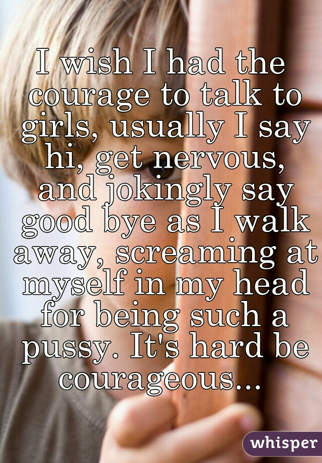 I wish I had the courage to talk to girls, usually I say hi, get nervous, and jokingly say good bye as I walk away, screaming at myself in my head for being such a pussy. It's hard be courageous...
