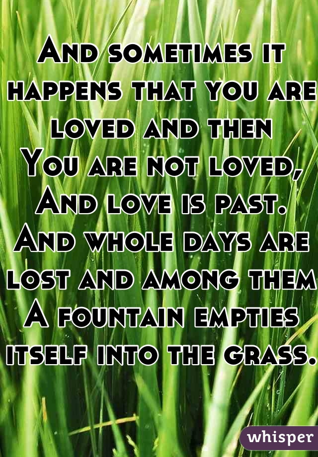And sometimes it happens that you are loved and then You are not loved, And love is past. And whole days are lost and among them A fountain empties itself into the grass.