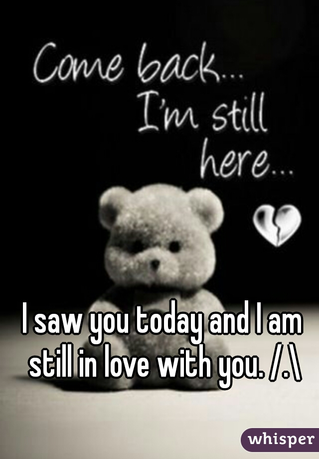 I saw you today and I am still in love with you. /.\