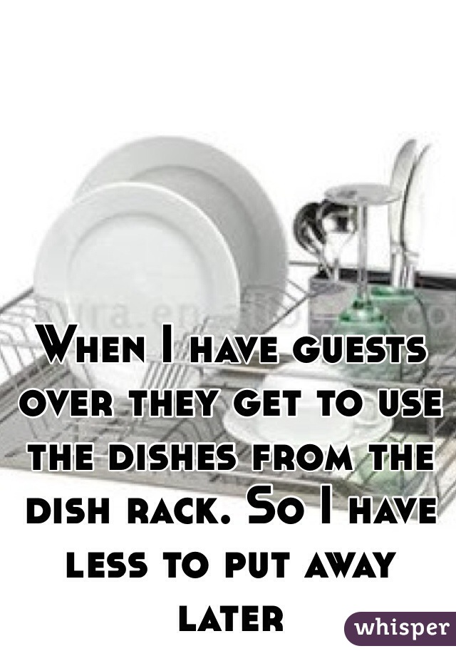 When I have guests over they get to use the dishes from the dish rack. So I have less to put away later