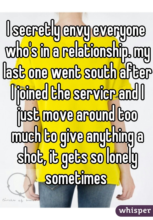 I secretly envy everyone who's in a relationship. my last one went south after I joined the servicr and I just move around too much to give anything a shot, it gets so lonely sometimes
