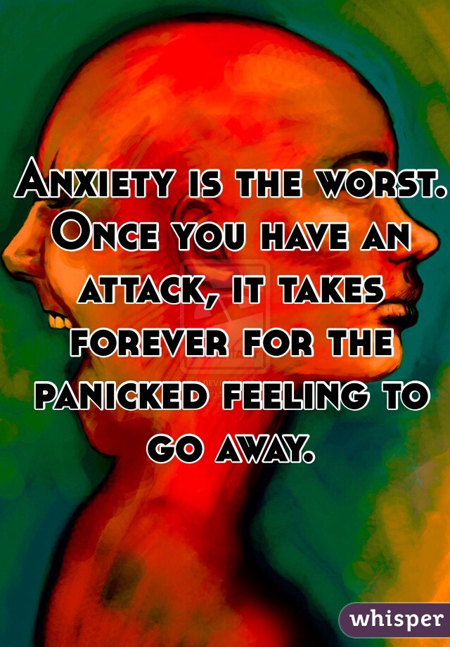 Anxiety is the worst. Once you have an attack, it takes forever for the panicked feeling to go away.